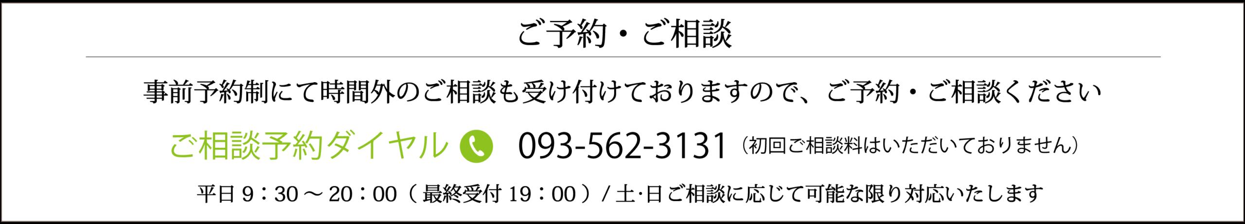 事前予約制にて時間外のご相談も受け付けておりますので、ご予約・ご相談くださいご相談予約ダイヤル093-562-3131日 17:00~20:00( 最終受付19:00 )/土 ・日 ご相談に応じて可能な限り対応いたします